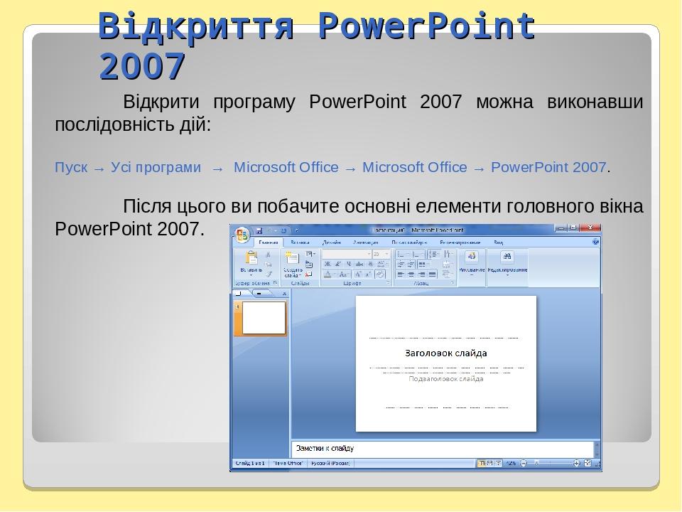 Відкриття PowerPoint 2007 Відкрити програму PowerPoint 2007 можна виконавши послідовність дій: Пуск → Усі програми → Microsoft Office → Microsoft O...