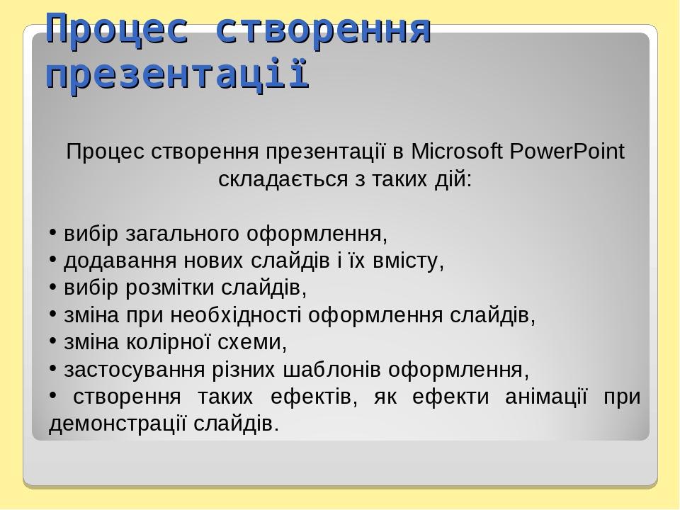 Процес створення презентації Процес створення презентації в Microsoft PowerPoint складається з таких дій: вибір загального оформлення, додавання но...