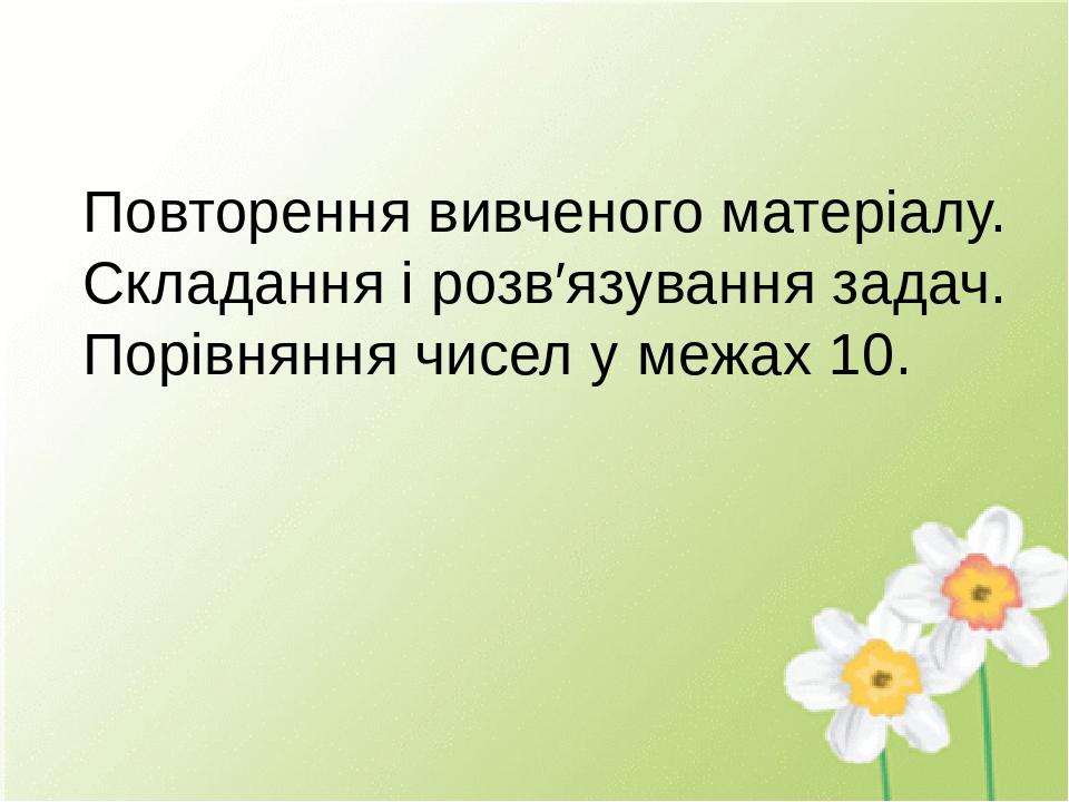 Повторення вивченого матеріалу. Складання і розв′язування задач. Порівняння чисел у межах 10.