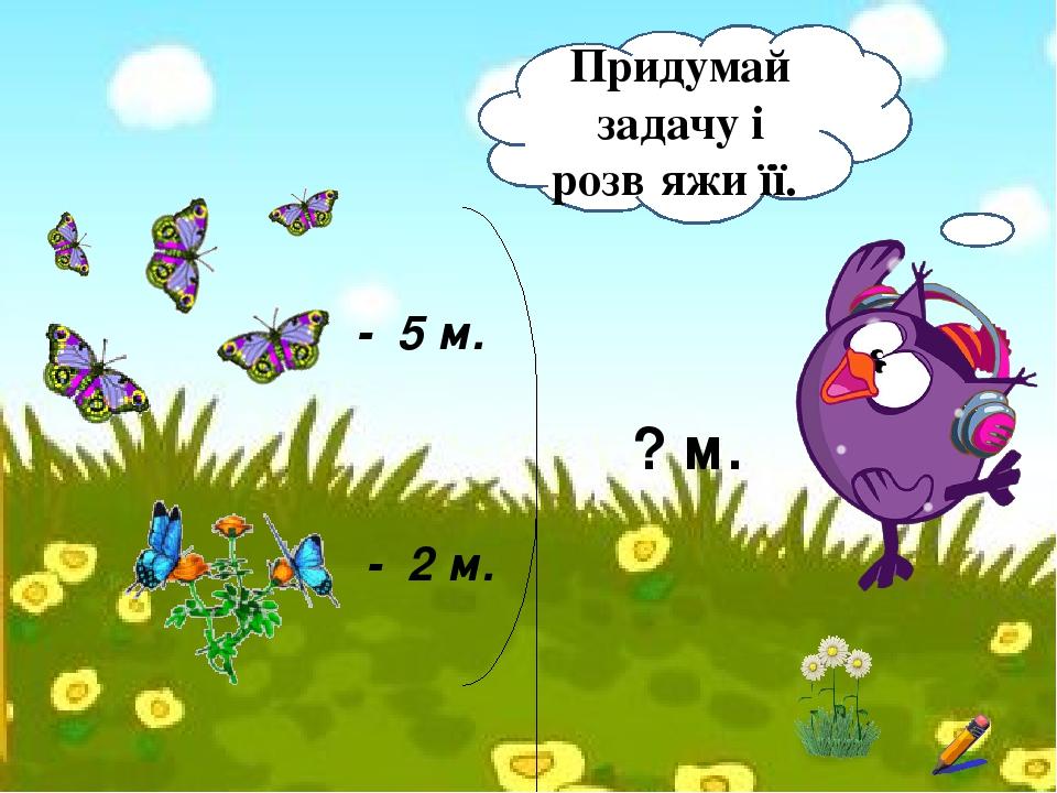 - 5 м. - 2 м. ? м. Придумай задачу і розв′яжи її.