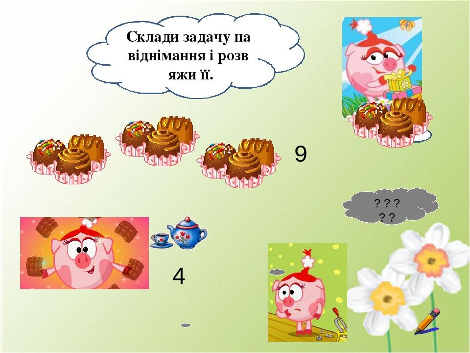 Склади задачу на віднімання і розв′яжи її. 4 9 ? ? ? ? ?