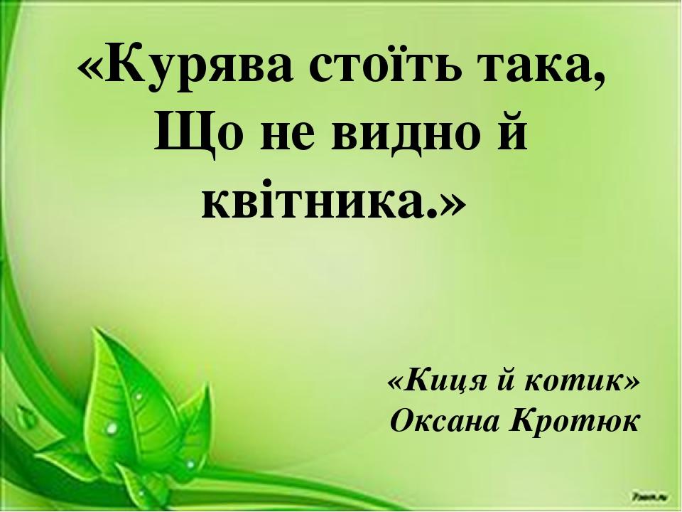 «Курява стоїть така, Що не видно й квітника.» «Киця й котик» Оксана Кротюк