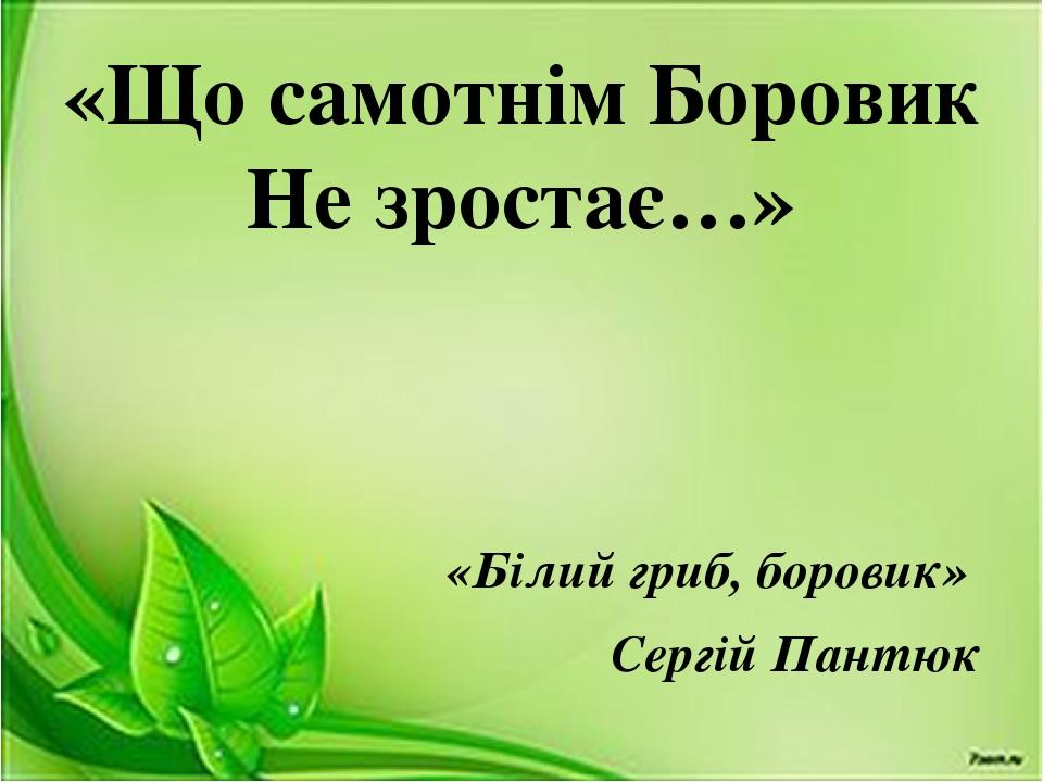 «Що самотнімБоровик Не зростає…» «Білий гриб, боровик» Сергій Пантюк
