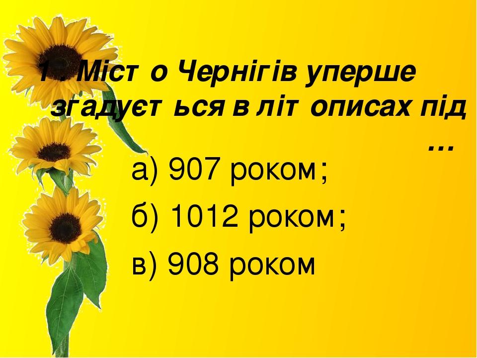 1 . Місто Чернігів уперше згадується в літописах під … а) 907 роком; б) 1012 роком; в) 908 роком