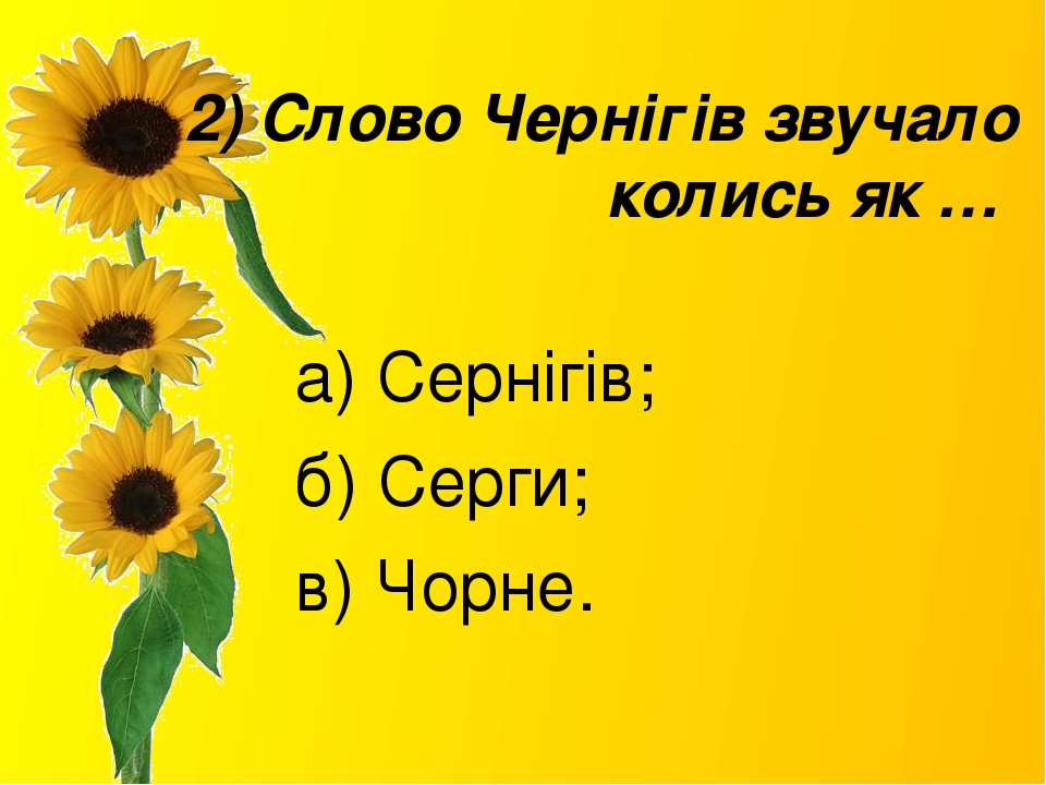 2) Слово Чернігів звучало колись як … а) Сернігів; б) Серги; в) Чорне.