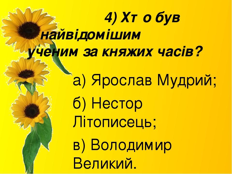 4) Хто був найвідомішим ученим за княжих часів? а) Ярослав Мудрий; б) Нестор Літописець; в) Володимир Великий.