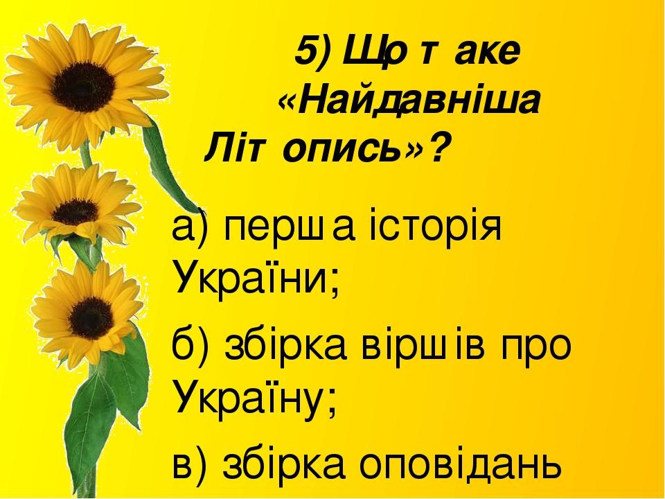 5) Що таке «Найдавніша Літопись»? а) перша історія України; б) збірка віршів про Україну; в) збірка оповідань про життя князів.