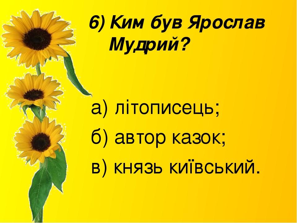 6) Ким був Ярослав Мудрий? а) літописець; б) автор казок; в) князь київський.