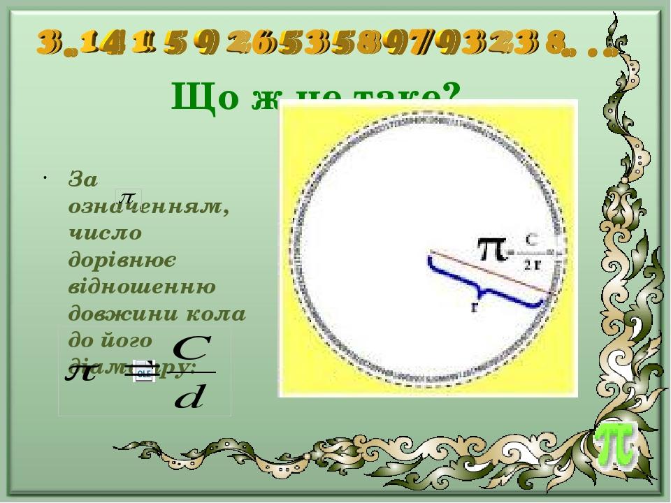 Що ж це таке? За означенням, число дорівнює відношенню довжини кола до його діаметру: