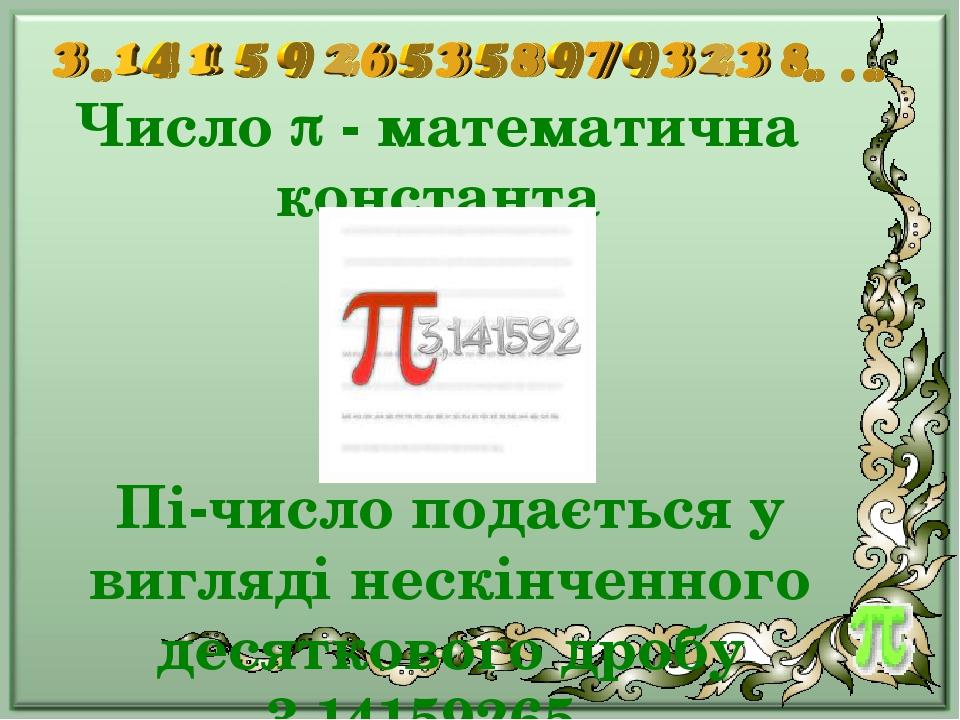Число  - математична константа Пі-число подається у вигляді нескінченного десяткового дробу 3,14159265…