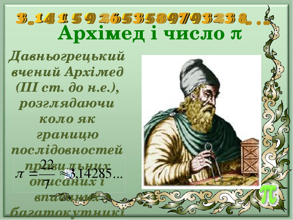 Архімед і число  Давньогрецький вчений Архімед (III ст. до н.е.), розглядаючи коло як границю послідовностей правильних описаних і вписаних багато...