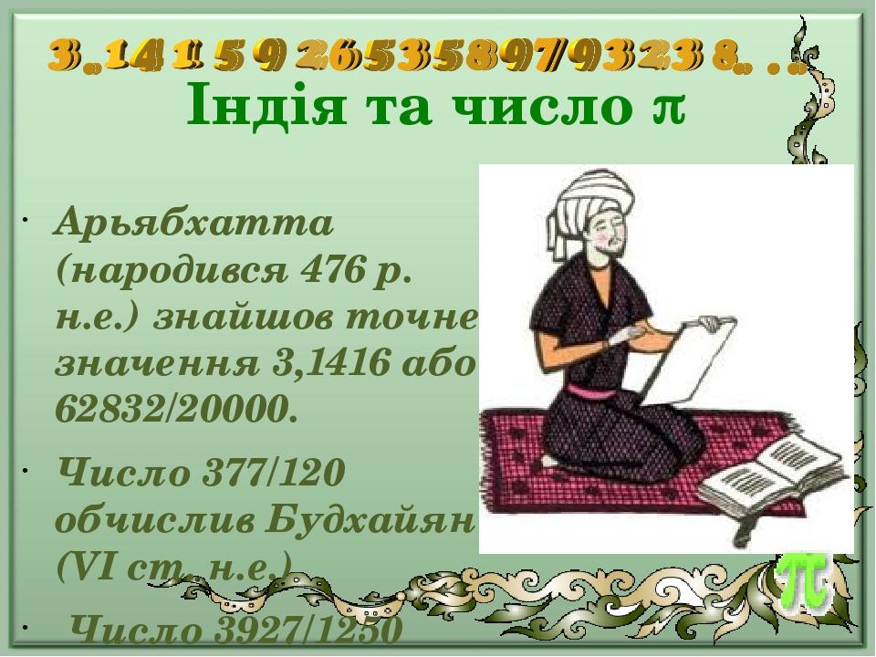 Індія та число  Арьябхатта (народився 476 р. н.е.) знайшов точне значення 3,1416 або 62832/20000. Число 377/120 обчислив Будхайян (VI ст. н.е.) Чи...