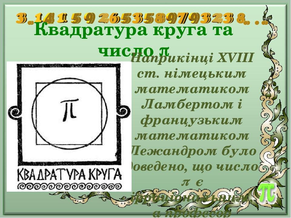Квадратура круга та число  Наприкінці XVIII ст. німецьким математиком Ламбертом і французьким математиком Лежандром було доведено, що число  є і...