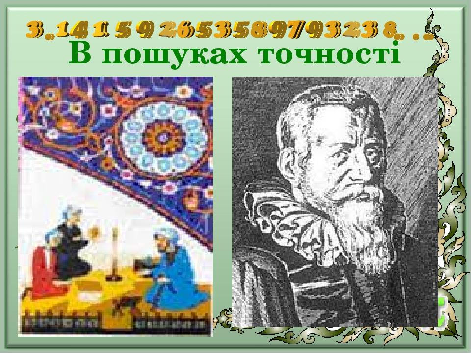 В пошуках точності самаркандський вчений Джемшид ібн-Мауд-аль-Каші (перша половина XV ст.) обчислив 17 десяткових знаків π голландський математик Л...