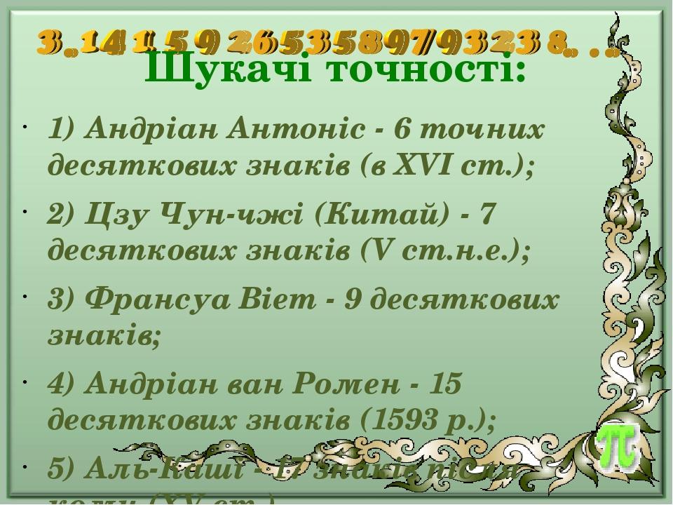 Шукачі точності: 1) Андріан Антоніс - 6 точних десяткових знаків (в XVI ст.); 2) Цзу Чун-чжі (Китай) - 7 десяткових знаків (V ст.н.е.); 3) Франсуа ...