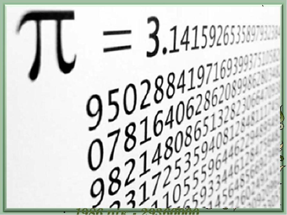 Комп'ютер і число  1949 рік - 2037 десяткових знаків 1958 рік - 10000 десяткових знаків 1961 рік - 100000 десяткових знаків 1973 рік - 10000000 де...