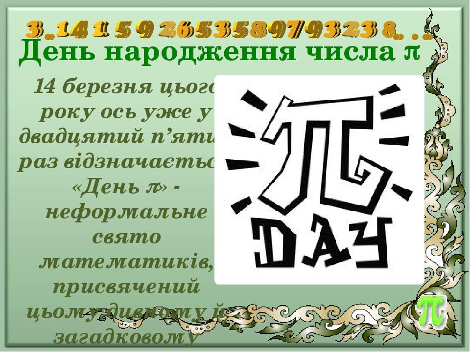 День народження числа  14 березня цього року ось уже у двадцятий п'ятий раз відзначається «День » - неформальне свято математиків, присвячений ць...