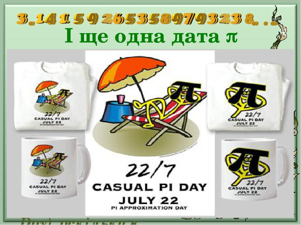 І ще одна дата  Ще однією датою, пов'язаною з числом , є 22 липня, яке називається «Днем наближеного числа Пі» (англ. Pi Approximation Day), оскі...