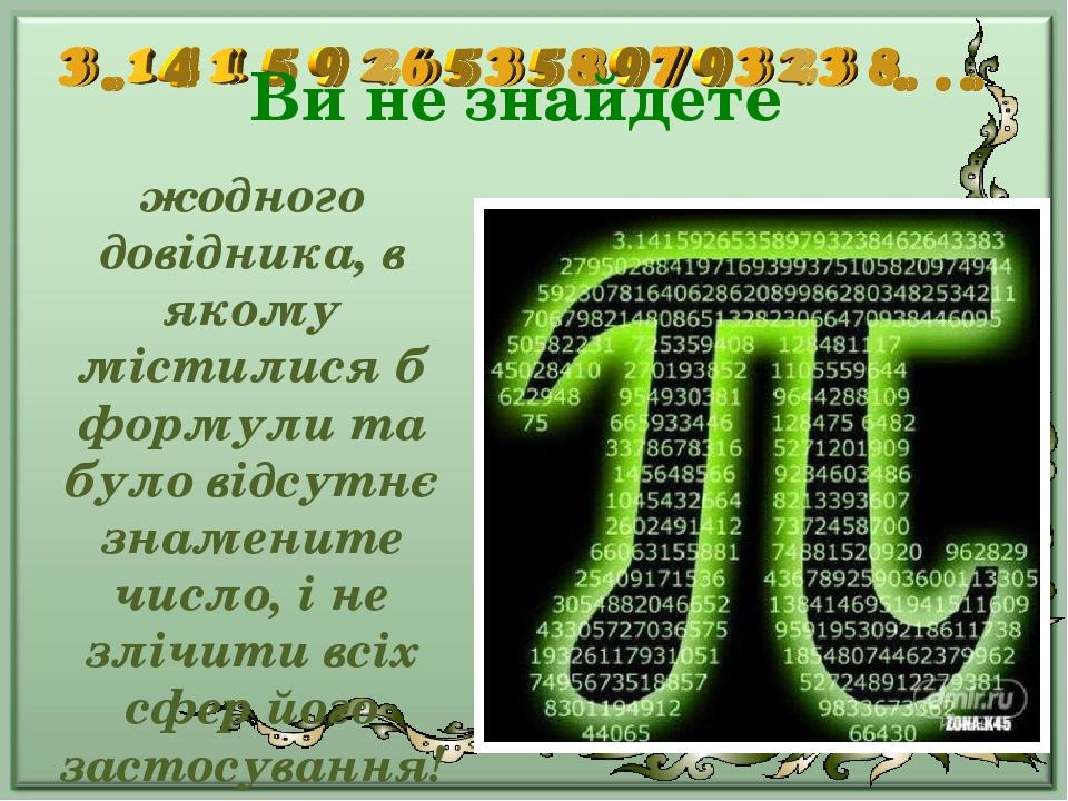 Ви не знайдете жодного довідника, в якому містилися б формули та було відсутнє знамените число, і не злічити всіх сфер його застосування!