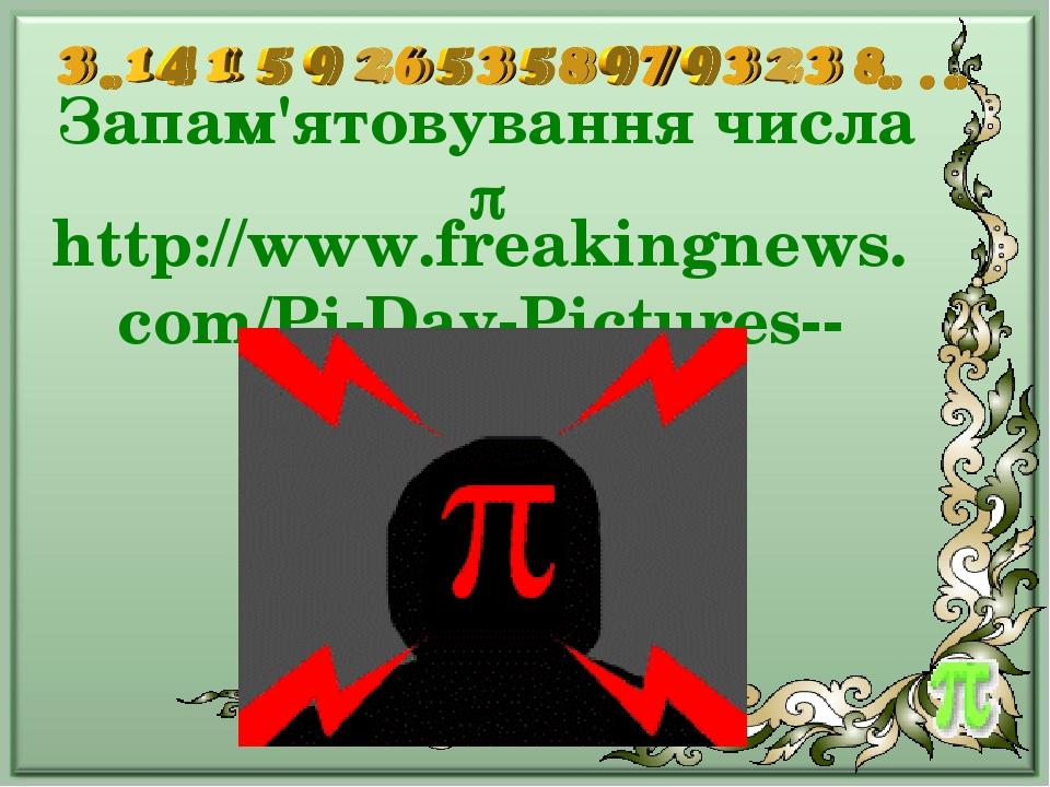 Запам'ятовування числа  http://www.freakingnews.com/Pi-Day-Pictures--2354.asp