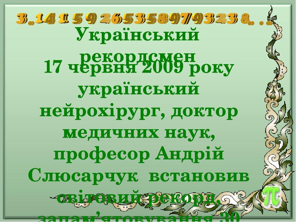 Український рекордсмен 17 червня 2009 року український нейрохірург, доктор медичних наук, професор Андрій Слюсарчук встановив світовий рекорд, запа...