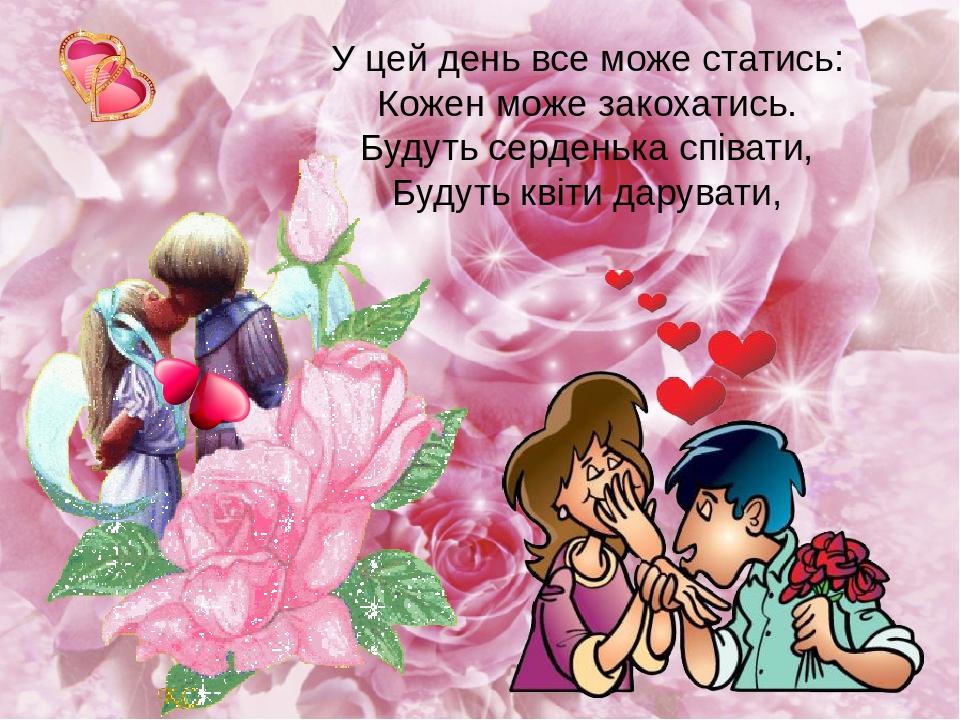У цей день все може статись: Кожен може закохатись. Будуть серденька співати, Будуть квіти дарувати,