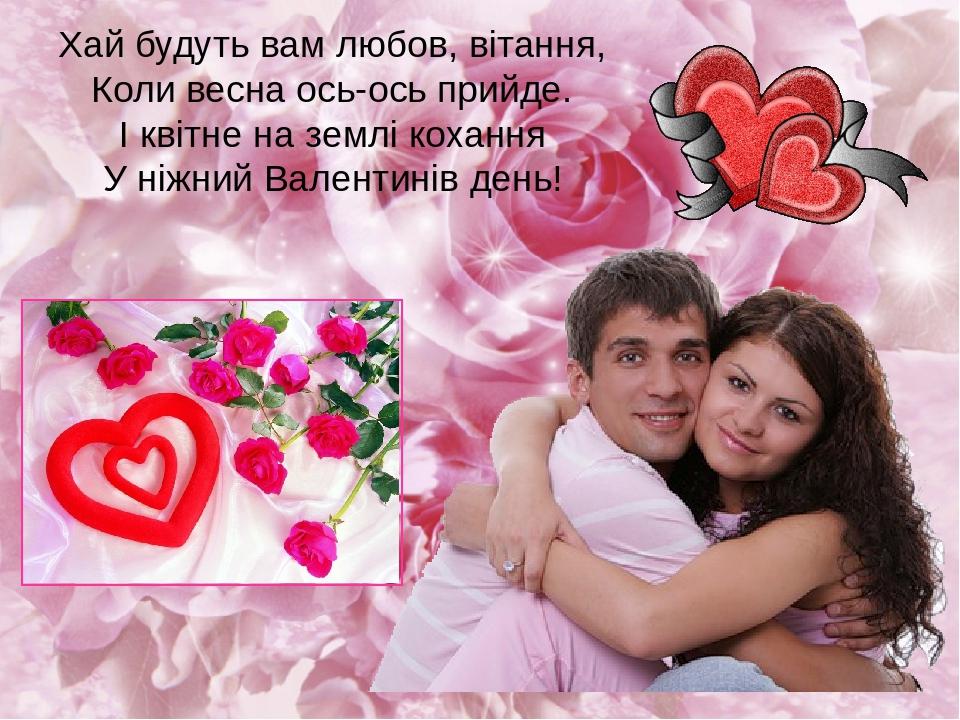 Хай будуть вам любов, вітання, Коли весна ось-ось прийде. І квітне на землі кохання У ніжний Валентинів день!