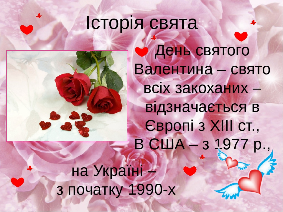Історія свята на Україні – з початку 1990-х День святого Валентина – свято всіх закоханих – відзначається в Європі з ХІІІ ст., В США – з 1977 р.,
