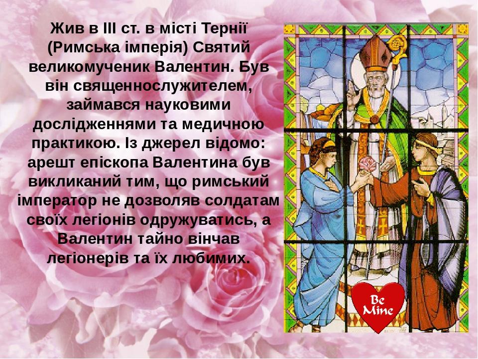 Жив в III ст. в місті Тернії (Римська імперія) Святий великомученик Валентин. Був він священнослужителем, займався науковими дослідженнями та медич...