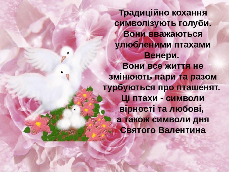 Традиційно кохання символізують голуби. Вони вважаються улюбленими птахами Венери. Вони все життя не змінюють пари та разом турбуються про пташенят...