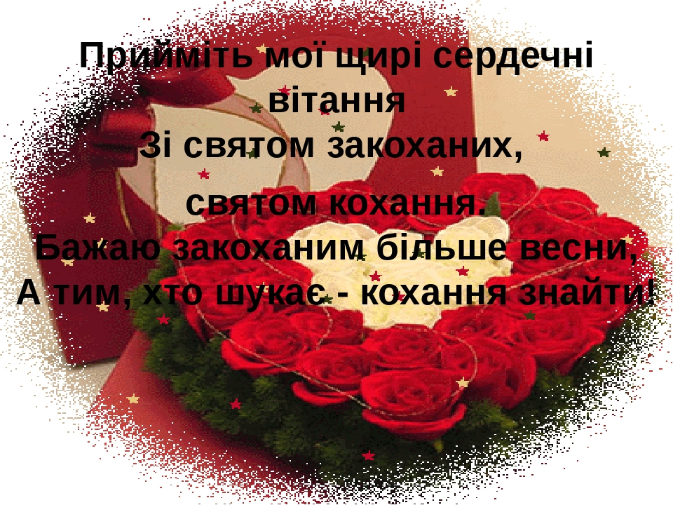Прийміть мої щирі сердечні вітання Зі святом закоханих, святом кохання. Бажаю закоханим більше весни, А тим, хто шукає - кохання знайти!