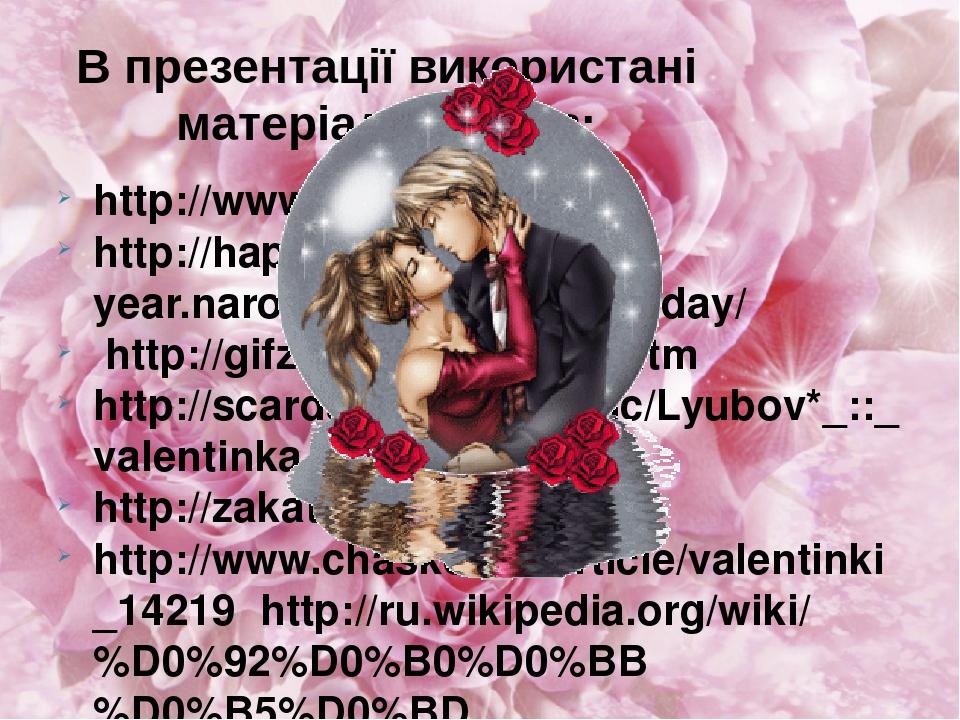 В презентації використані матеріали сайтів: http://www.valentine.com/ http://happy-year.narod.ru/prazdniki/loveday/ http://gifzona.com/valent.htm h...