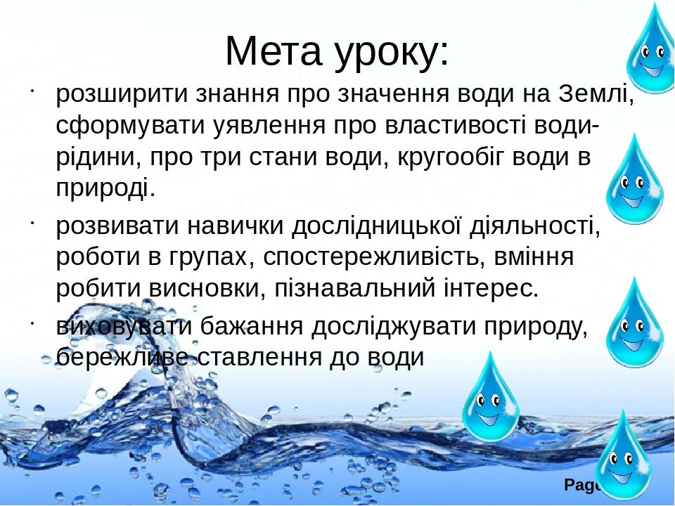 Мета уроку: розширити знання про значення води на Землі, сформувати уявлення про властивості води-рідини, про три стани води, кругообіг води в прир...