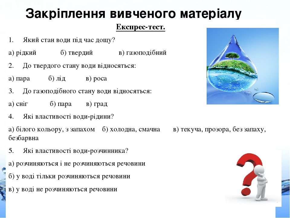 Закріплення вивченого матеріалу Експрес-тест. 1. Який стан води під час дощу? а) рідкий б) твердий в) газоподібний 2. До твердого стану води віднос...