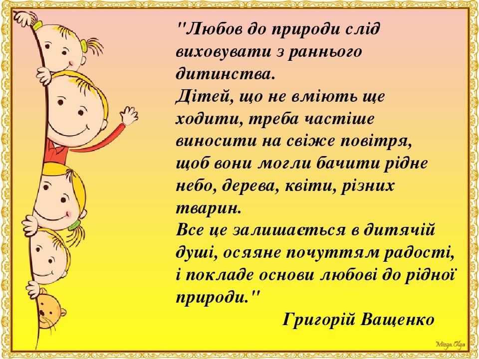 """""""Любов до природи слід виховувати з раннього дитинства. Дітей, що не вміють ще ходити, треба частіше виносити на свіже повітря, щоб вони могли бачи..."""
