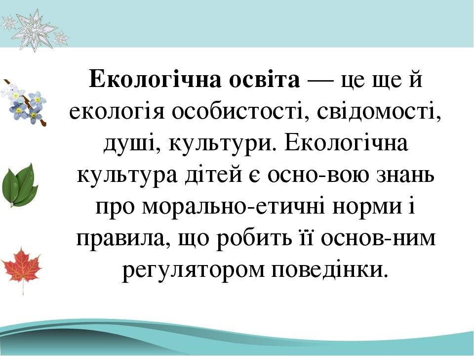 Екологічна освіта — це ще й екологія особистості, свідомості, душі, культури. Екологічна культура дітей є основою знань про морально-етичні норми ...