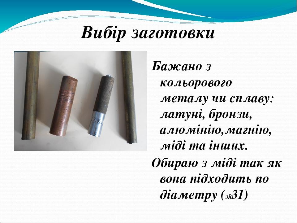 Вибір заготовки Бажано з кольорового металу чи сплаву: латуні, бронзи, алюмінію,магнію, міді та інших. Обираю з міді так як вона підходить по діаме...