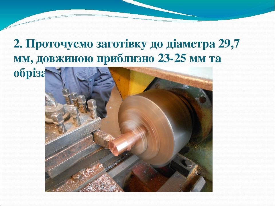 2. Проточуємо заготівку до діаметра 29,7 мм, довжиною приблизно 23-25 мм та обрізаємо її довжиною 24 мм
