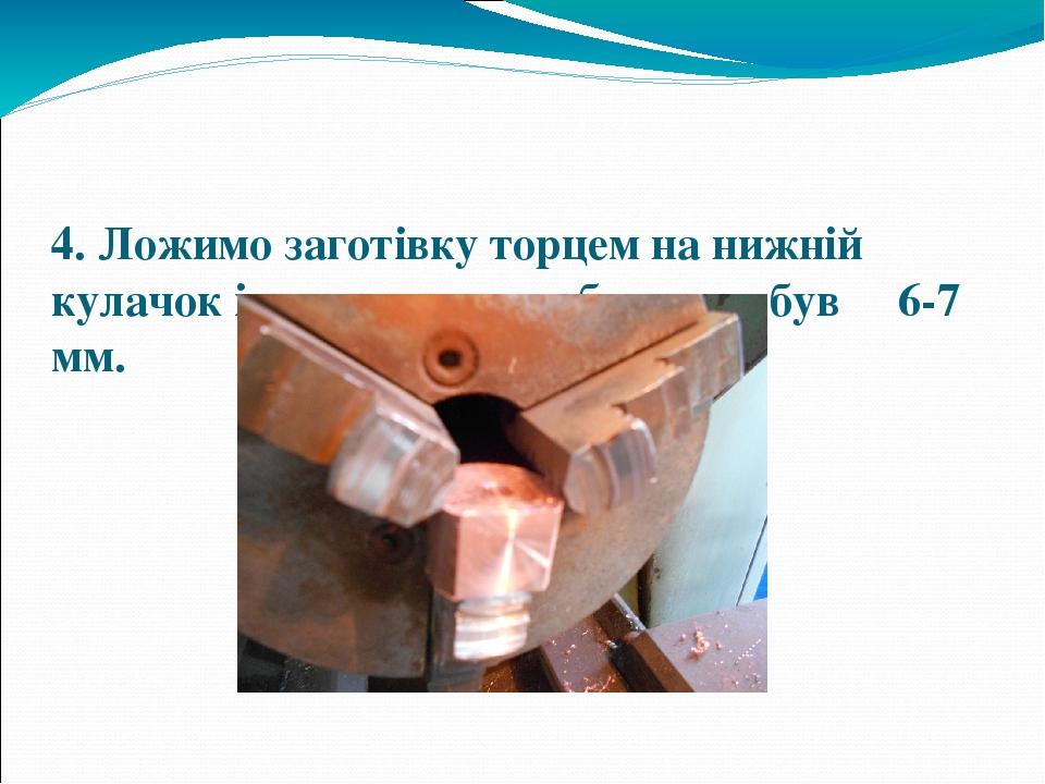 4. Ложимо заготівку торцем на нижній кулачок і затискаємо, щоб вильот був 6-7 мм.