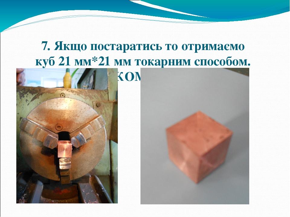 7. Якщо постаратись то отримаємо куб 21 мм*21 мм токарним способом. ЦЕ ЦІЛКОМ РЕАЛЬНО!