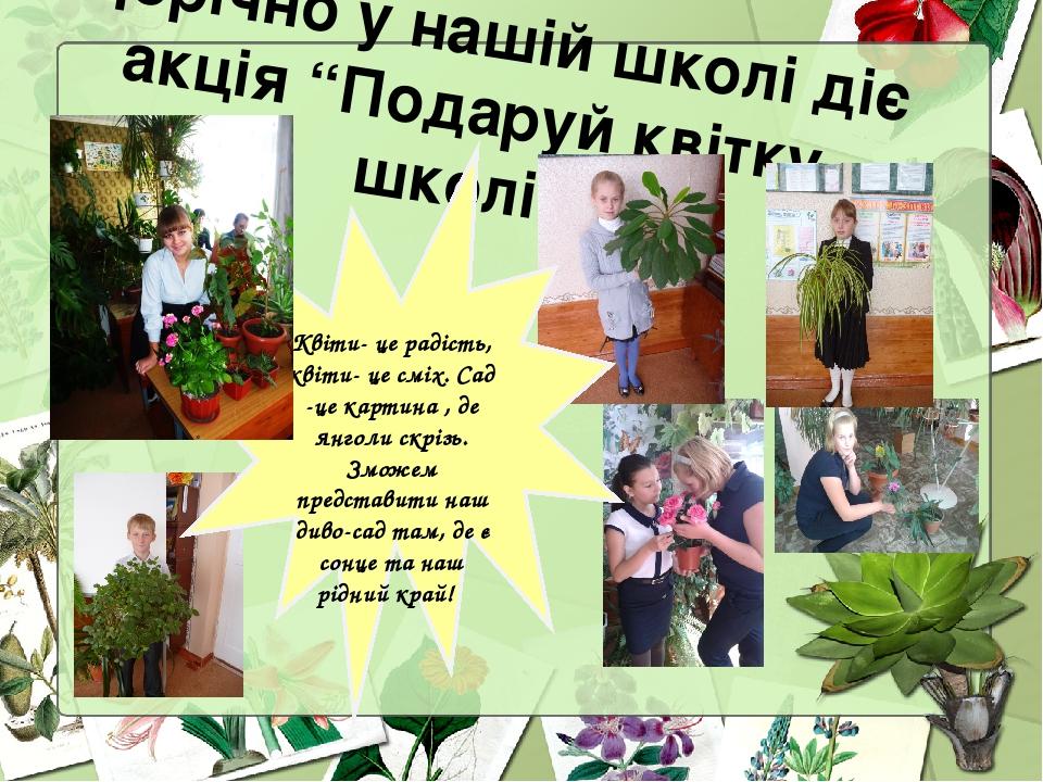 """Щорічно у нашій школі діє акція """"Подаруй квітку школі"""" Квіти- це радість, квіти- це сміх. Сад -це картина , де янголи скрізь. Зможем представити на..."""