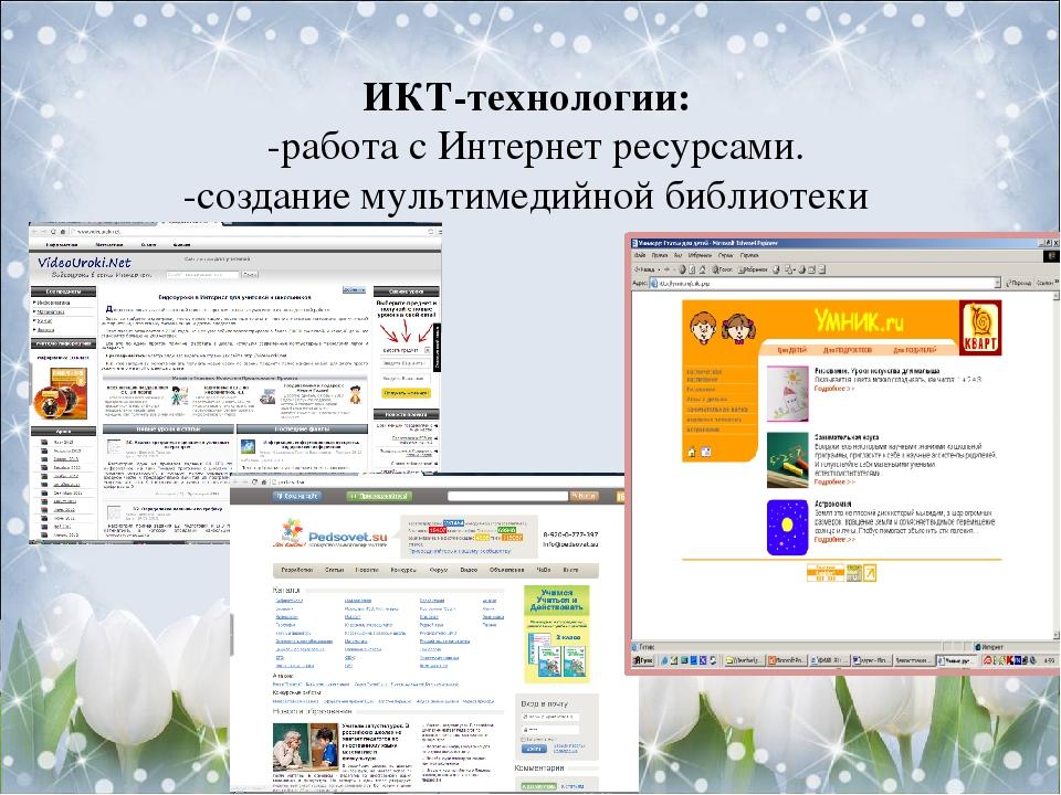 ИКТ-технологии: -работа с Интернет ресурсами. -создание мультимедийной библиотеки