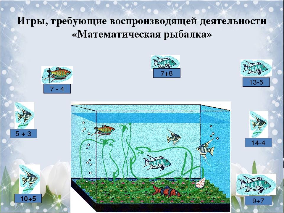 Игры, требующие воспроизводящей деятельности «Математическая рыбалка» 7 - 4 10+5 9+7 14-4 13-5 7+8 5 + 3