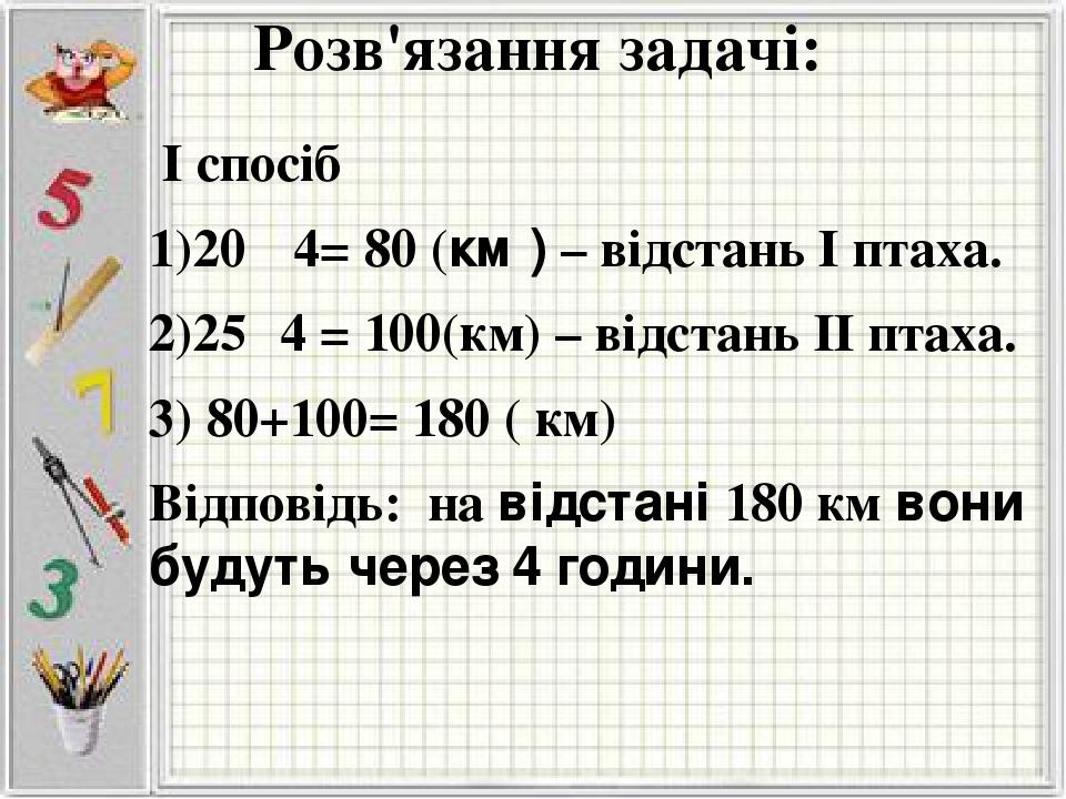 Розв'язання задачі: І спосіб 1)20 · 4= 80 (км ) – відстань І птаха. 2)25· 4 = 100(км) – відстань ІІ птаха. 3) 80+100= 180 ( км) Відповідь: на відст...