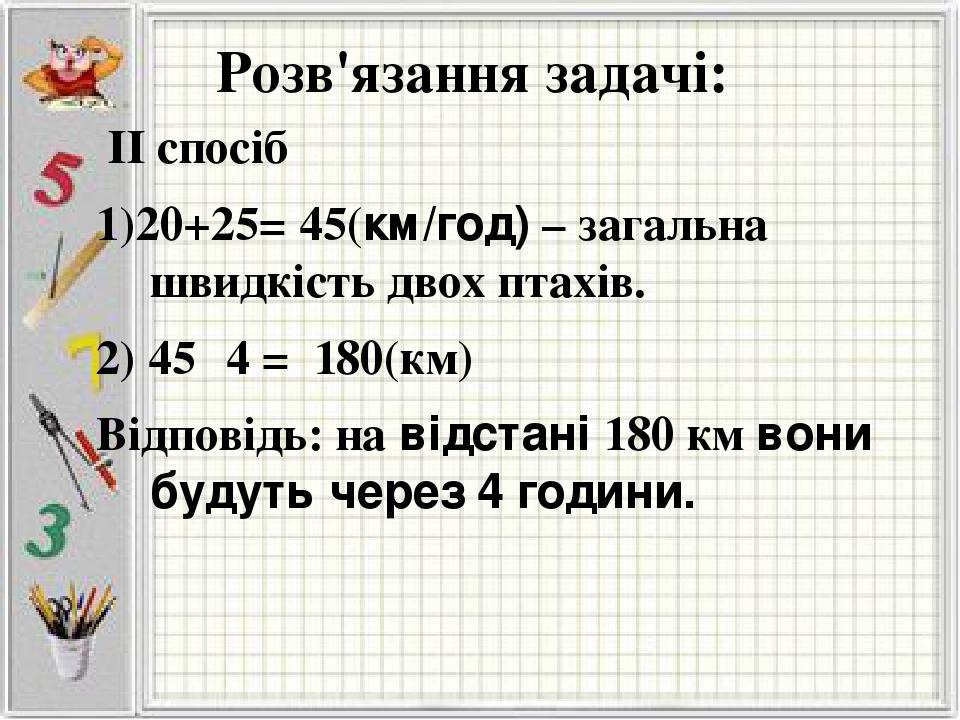 Розв'язання задачі: ІІ спосіб 1)20+25= 45(км/год) – загальна швидкість двох птахів. 2) 45· 4 = 180(км) Відповідь: на відстані 180 км вони будуть че...