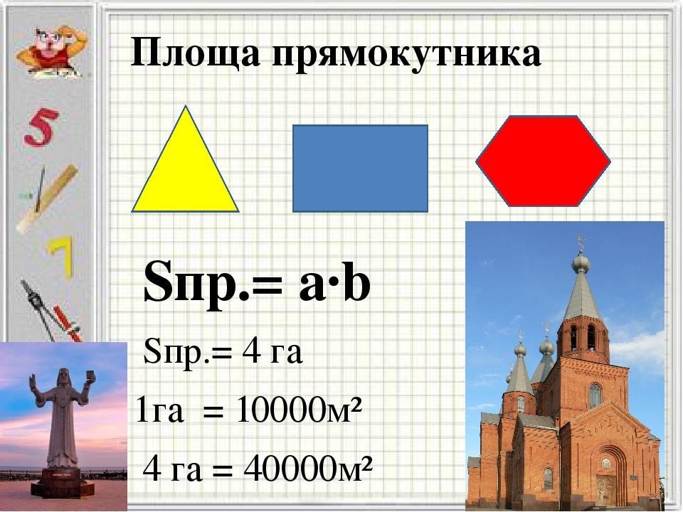 Площа прямокутника Sпр.= а·b Sпр.= 4 га 1га = 10000м² 4 га = 40000м²
