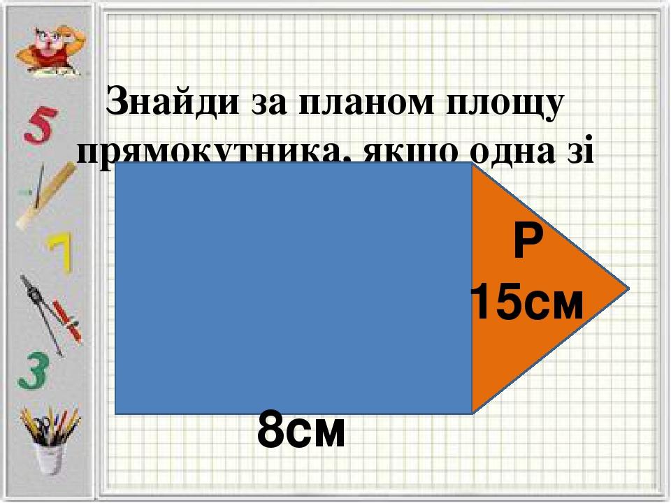 Знайди за планом площу прямокутника, якщо одна зі сторін – 8см, Р 15см 8см