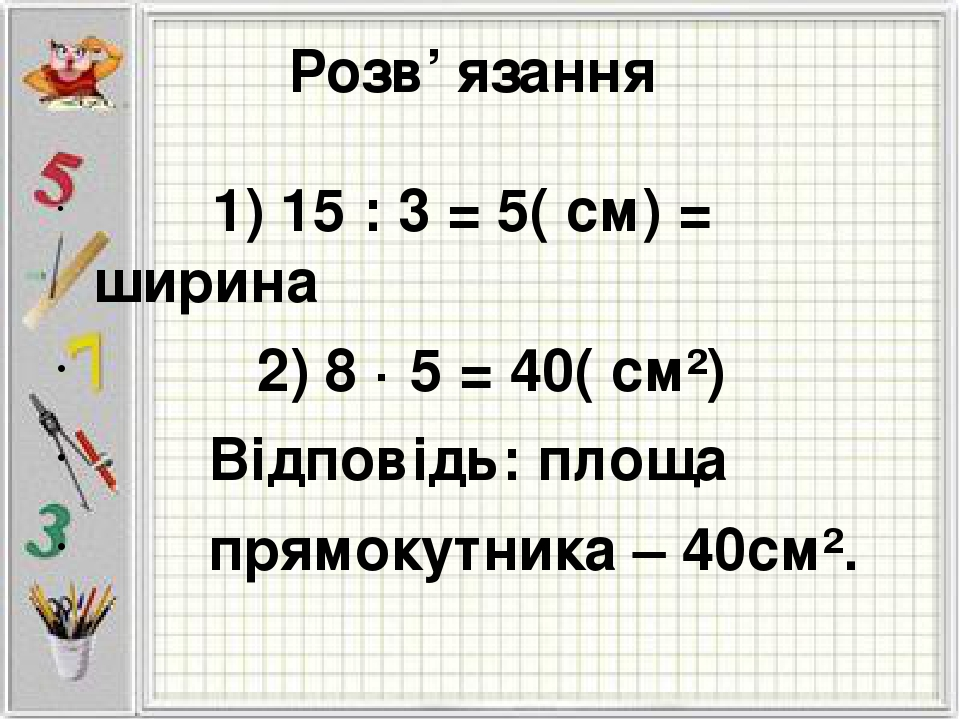 Розв' язання 1) 15 : 3 = 5( см) = ширина 2) 8 · 5 = 40( см²) Відповідь: площа прямокутника – 40см².