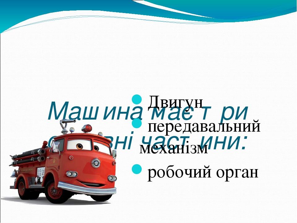 Машина має три основні частини: Двигун передавальний механізм робочий орган