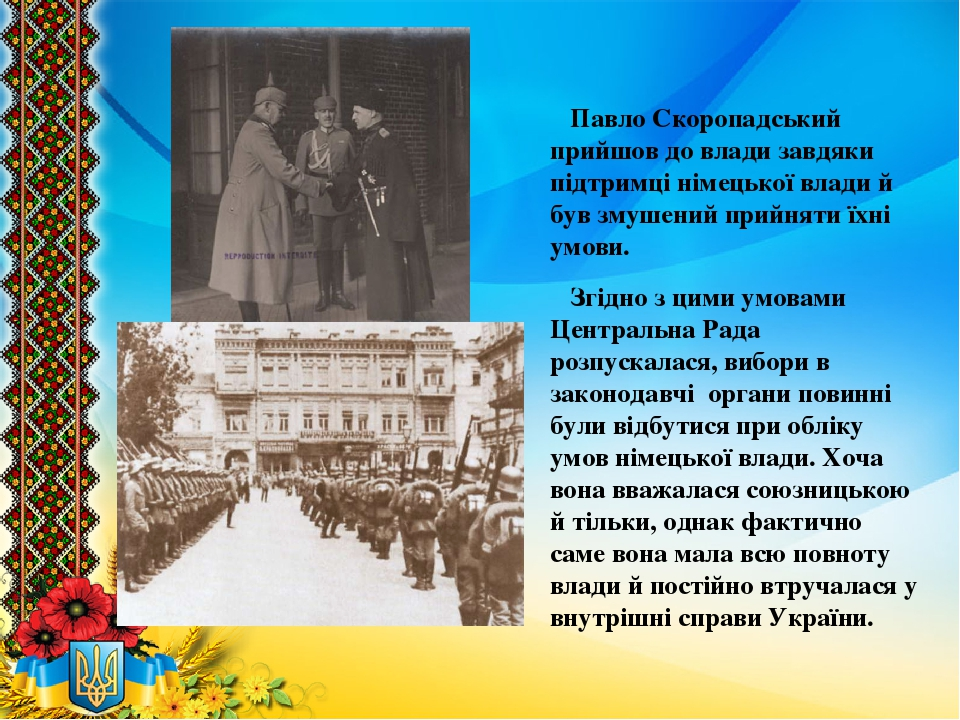 Павло Скоропадський прийшов до влади завдяки підтримці німецької влади й був змушений прийняти їхні умови. Згідно з цими умовами Центральна Рада ро...